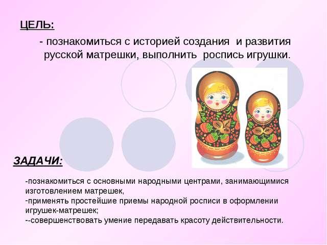 ЦЕЛЬ: - познакомиться с историей создания и развития русской матрешки, выполн...