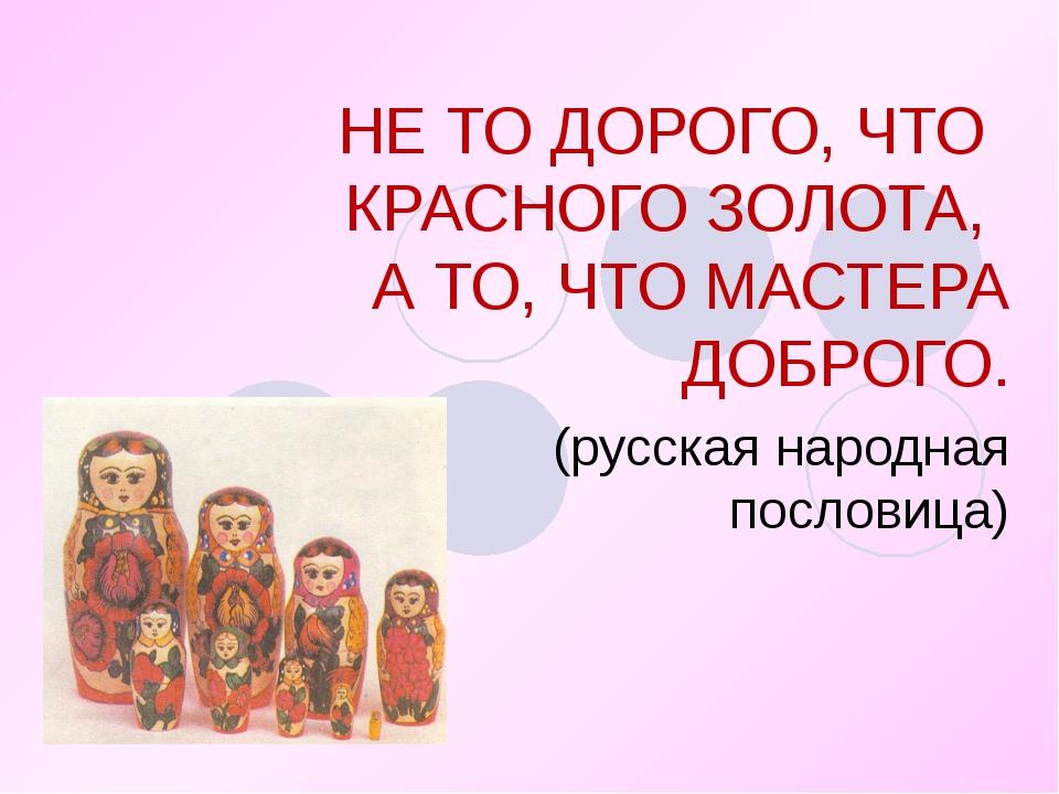 НЕ ТО ДОРОГО, ЧТО КРАСНОГО ЗОЛОТА, А ТО, ЧТО МАСТЕРА ДОБРОГО. (русская народн...