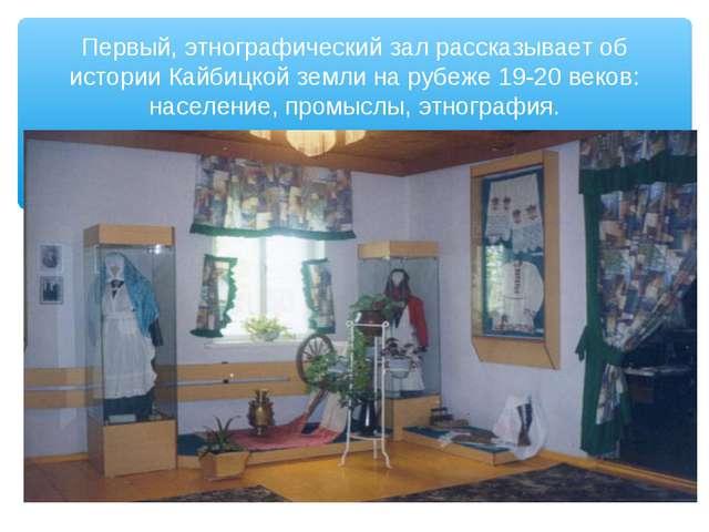 Первый, этнографический зал рассказывает об истории Кайбицкой земли на рубеже...