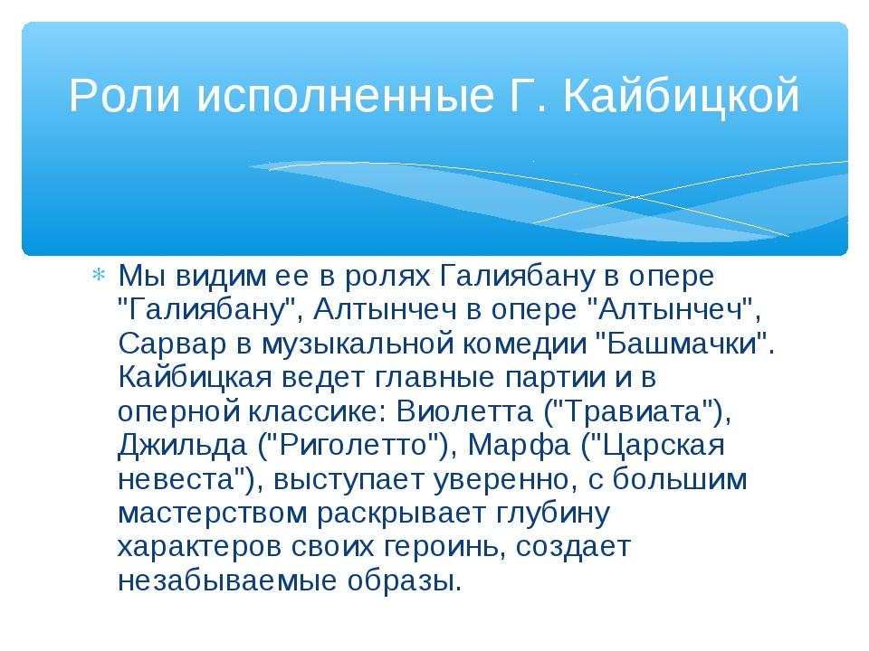 """Мы видим ее в ролях Галиябану в опере """"Галиябану"""", Алтынчеч в опере """"Алтынчеч..."""