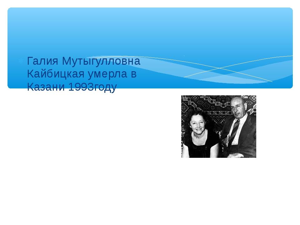 Галия Мутыгулловна Кайбицкая умерла в Казани 1993году