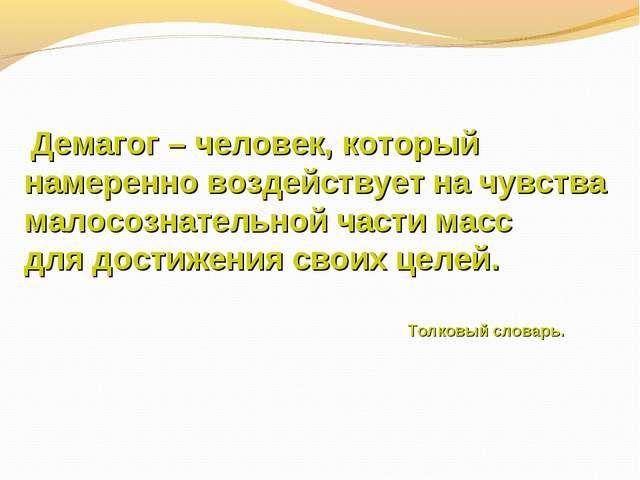 Демагог – человек, который намеренно воздействует на чувства малосознательно...