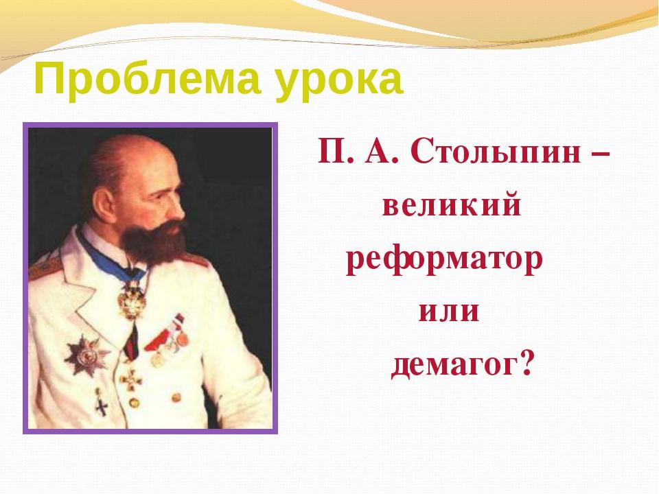 Проблема урока П. А. Столыпин – великий реформатор или демагог?