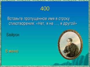 400 Вставьте пропущенное имя в строку стихотворения: «Нет, я не …, я другой»