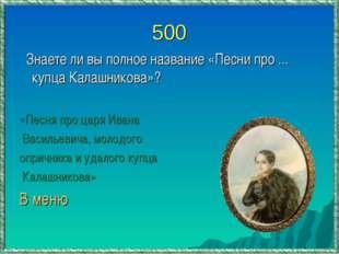 500 Знаете ли вы полное название «Песни про ... купца Калашникова»? «Песня пр