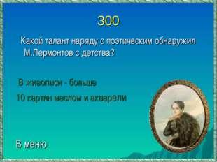 300 Какой талант наряду с поэтическим обнаружил М.Лермонтов с детства? В живо