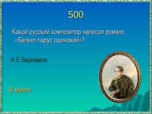 500 Какой русский композитор написал романс «Белеет парус одинокий»? А.Е.Варл