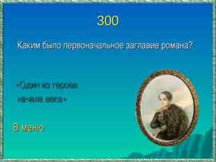 300 Каким было первоначальное заглавие романа? «Один из героев начала века» В