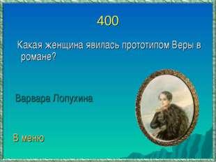 400 Какая женщина явилась прототипом Веры в романе? Варвара Лопухина В меню