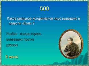 500 Какое реальное историческое лицо выведено в повести «Бэла»? Казбич - вожд
