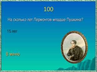 100 На сколько лет Лермонтов младше Пушкина? 15 лет В меню