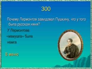 300 Почему Лермонтов завидовал Пушкину, что у того была русская няня? У Лермо