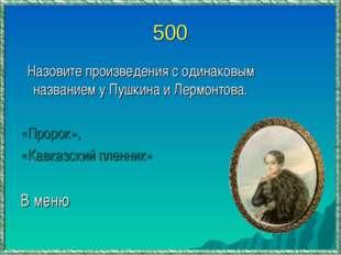 500 Назовите произведения с одинаковым названием у Пушкина и Лермонтова. «Про