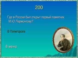 200 Где в России был открыт первый памятник М.Ю.Лермонтову? В Пятигорске В меню