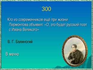 300 Кто из современников ещё при жизни Лермонтова объявил: «О, это будет русс