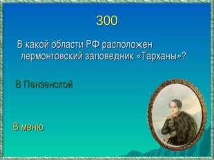 300 В какой области РФ расположен лермонтовский заповедник «Тарханы»? В Пензе