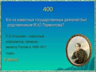 400 Кто из известных государственных деятелей был родственником М.Ю.Лермонтов