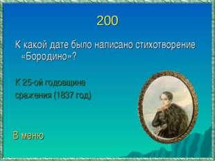 200 К какой дате было написано стихотворение «Бородино»? К 25-ой годовщине ср