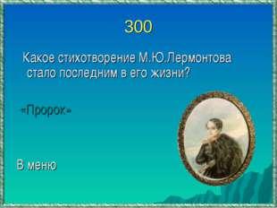 300 Какое стихотворение М.Ю.Лермонтова стало последним в его жизни? «Пророк»