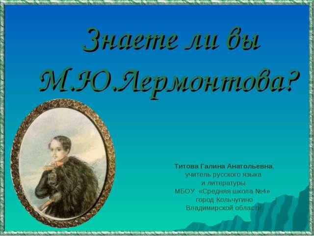 Знаете ли вы М.Ю.Лермонтова? Титова Галина Анатольевна, учитель русского язы...
