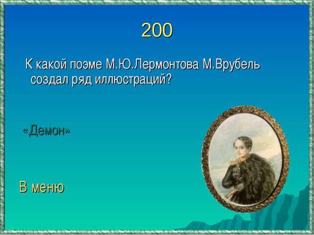 200 К какой поэме М.Ю.Лермонтова М.Врубель создал ряд иллюстраций? «Демон» В...