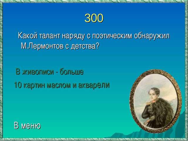300 Какой талант наряду с поэтическим обнаружил М.Лермонтов с детства? В живо...