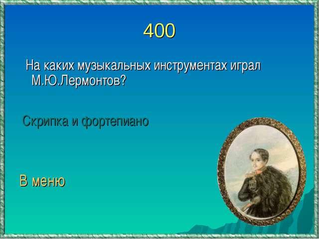 400 На каких музыкальных инструментах играл М.Ю.Лермонтов? Скрипка и фортепиа...