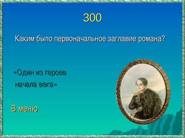 300 Каким было первоначальное заглавие романа? «Один из героев начала века» В...