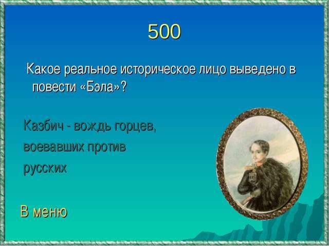 500 Какое реальное историческое лицо выведено в повести «Бэла»? Казбич - вожд...