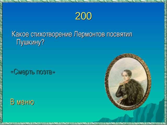 200 Какое стихотворение Лермонтов посвятил Пушкину? «Смерть поэта» В меню