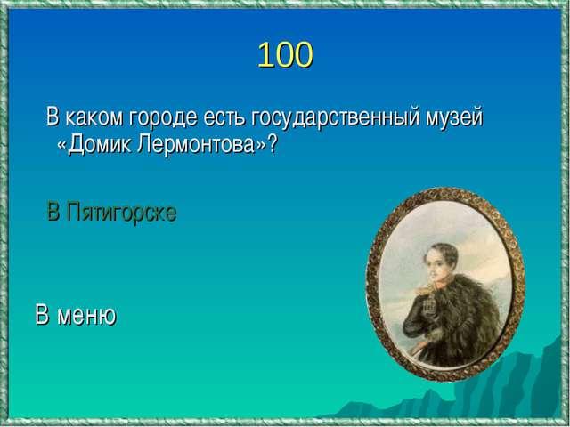 100 В каком городе есть государственный музей «Домик Лермонтова»? В Пятигорск...