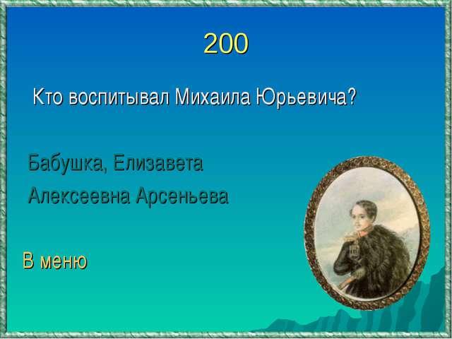 200 Кто воспитывал Михаила Юрьевича? Бабушка, Елизавета Алексеевна Арсеньева...