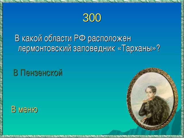 300 В какой области РФ расположен лермонтовский заповедник «Тарханы»? В Пензе...