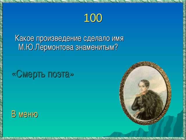 100 Какое произведение сделало имя М.Ю.Лермонтова знаменитым? «Смерть поэта»...