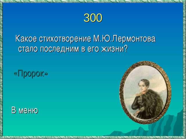 300 Какое стихотворение М.Ю.Лермонтова стало последним в его жизни? «Пророк»...