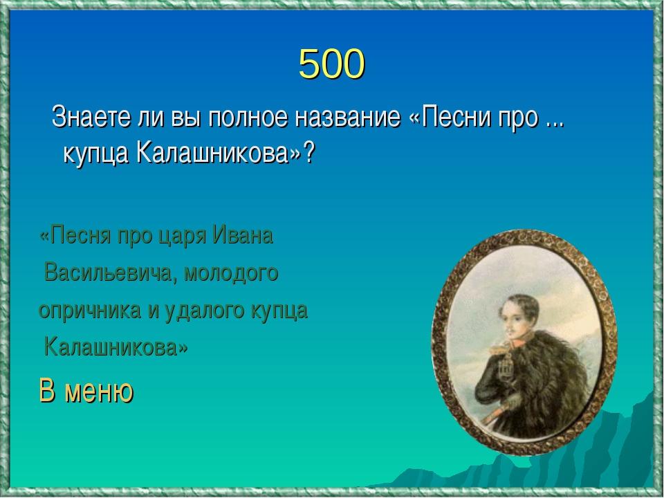 500 Знаете ли вы полное название «Песни про ... купца Калашникова»? «Песня пр...
