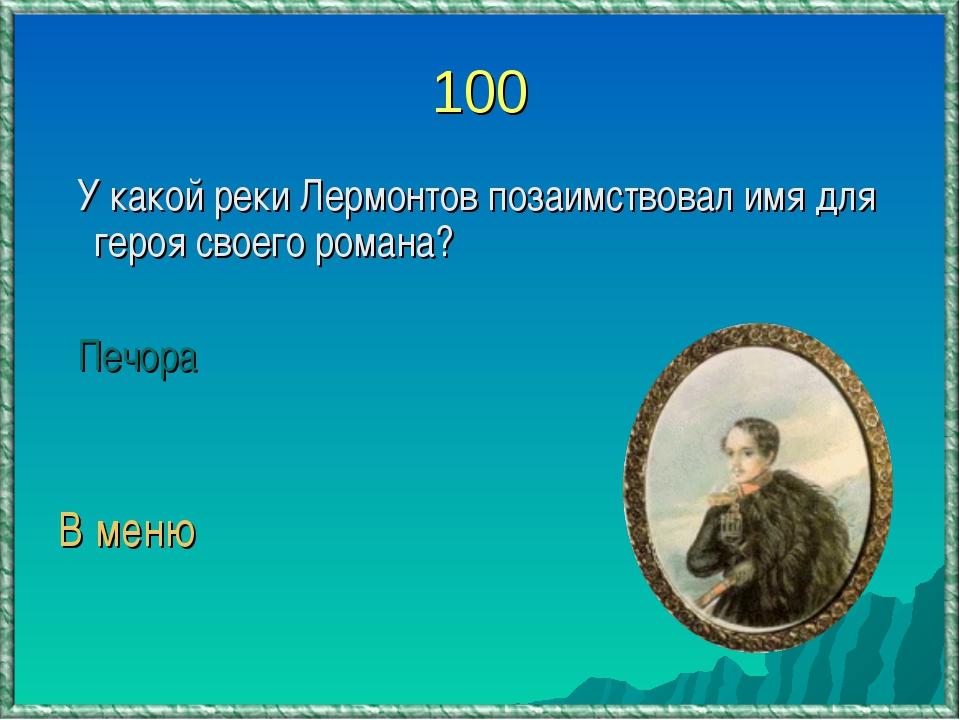 100 У какой реки Лермонтов позаимствовал имя для героя своего романа? Печора...