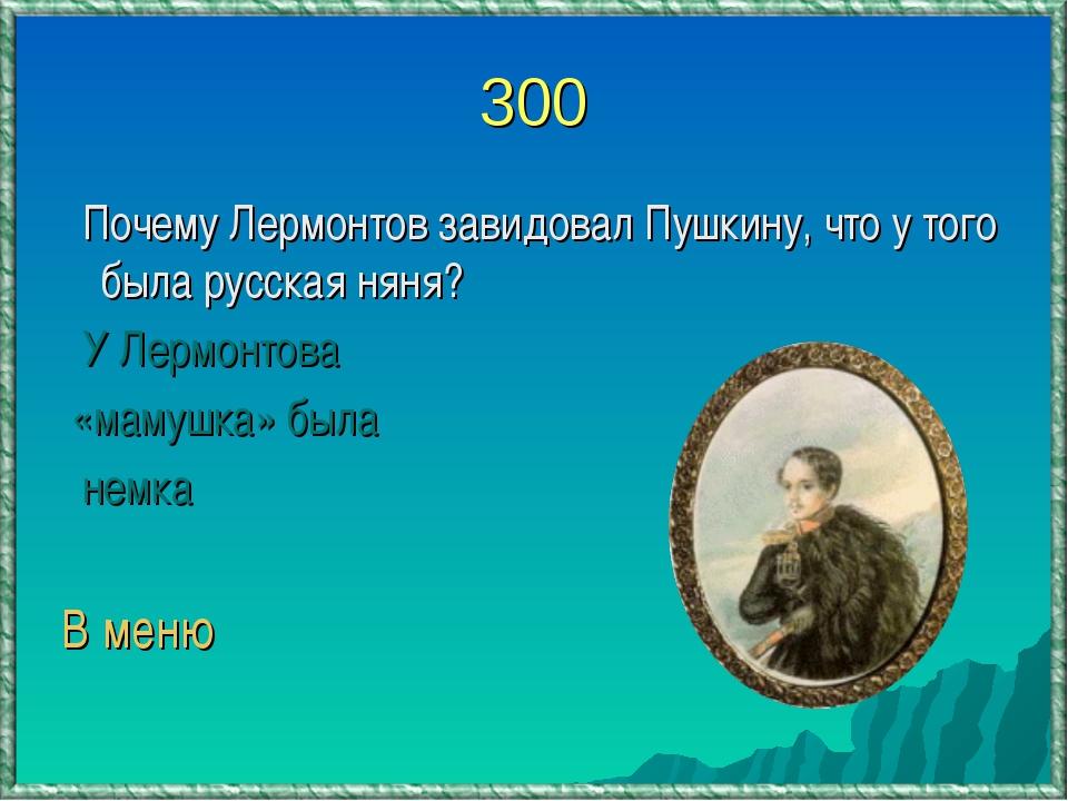 300 Почему Лермонтов завидовал Пушкину, что у того была русская няня? У Лермо...