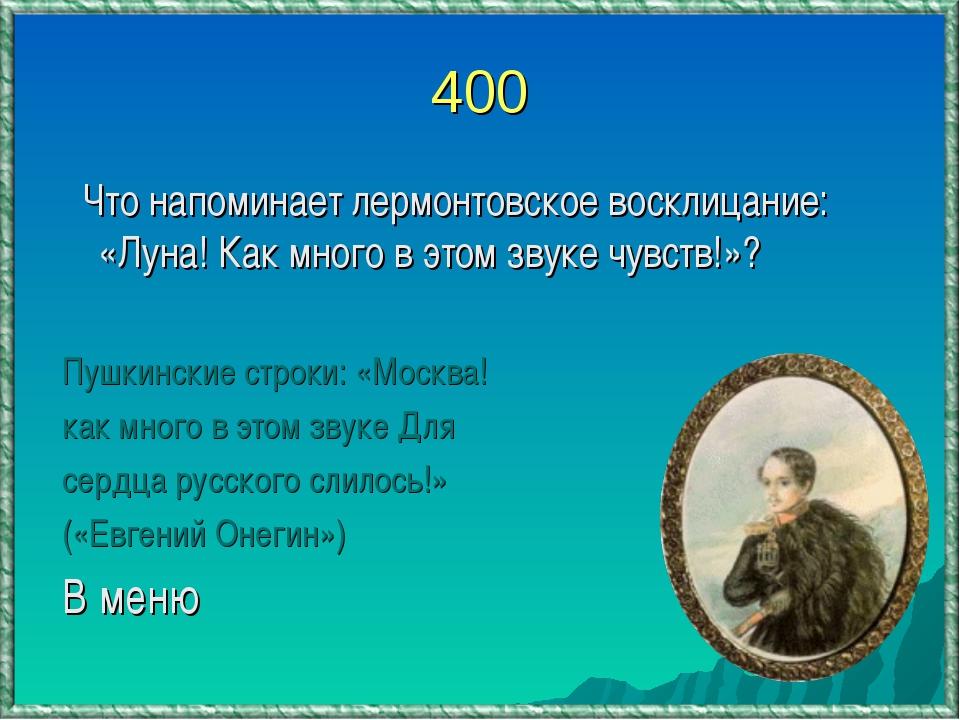 400 Что напоминает лермонтовское восклицание: «Луна! Как много в этом звуке ч...