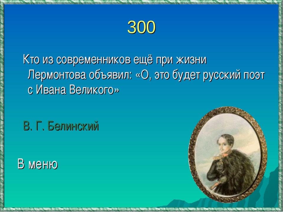 300 Кто из современников ещё при жизни Лермонтова объявил: «О, это будет русс...