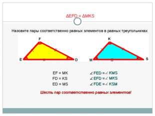 ∆EFD = ∆MKS Назовите пары соответственно равных элементов в равных треугольни