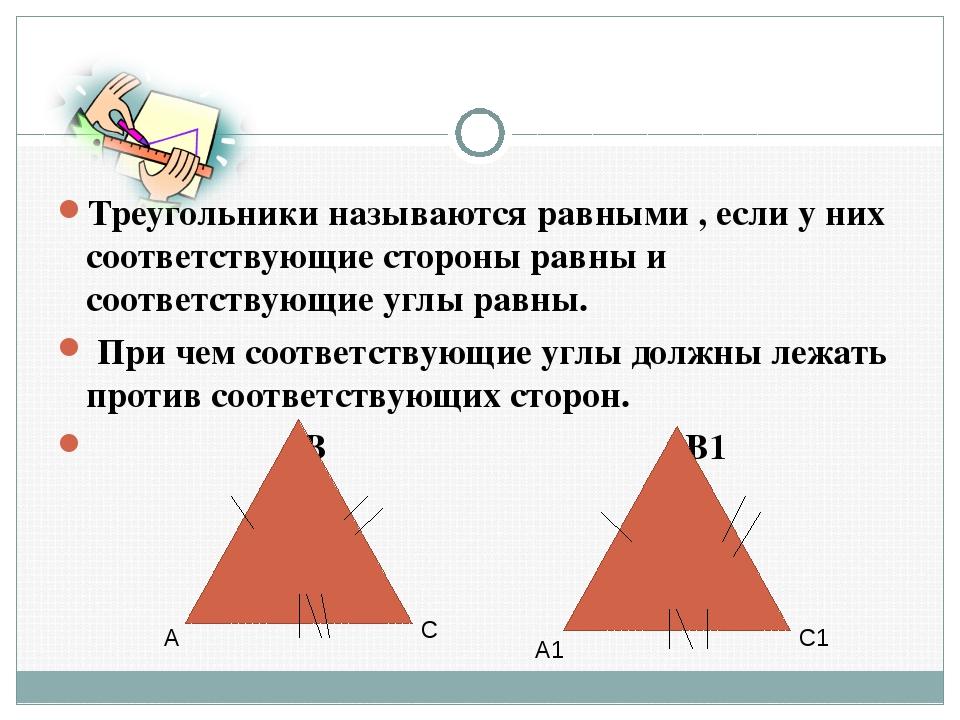Треугольники называются равными , если у них соответствующие стороны равны и...