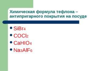 Химическая формула тефлона – антипригарного покрытия на посуде SiBr4 COCl2 Ca