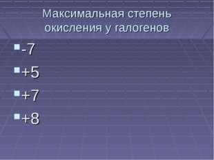 Максимальная степень окисления у галогенов -7 +5 +7 +8
