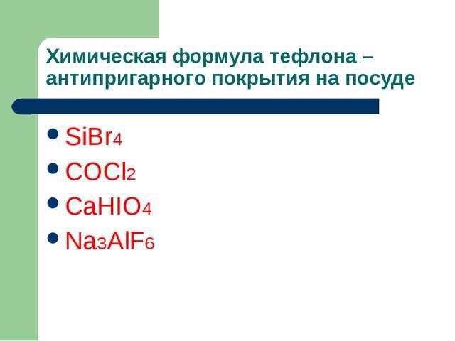 Химическая формула тефлона – антипригарного покрытия на посуде SiBr4 COCl2 Ca...