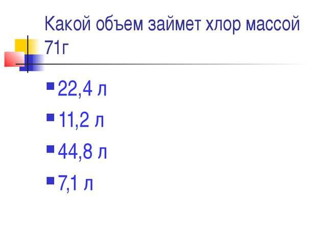 Какой объем займет хлор массой 71г 22,4 л 11,2 л 44,8 л 7,1 л