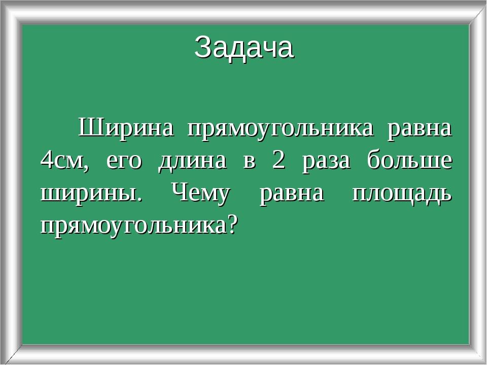 Ширина прямоугольника равна 4см, его длина в 2 раза больше ширины. Чему равн...