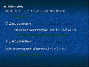Ответ: 203 а) Найти сумму –100 –99 – 98 – 97 – … –2 – 1 + 1 + 2 + … + 99 + 10