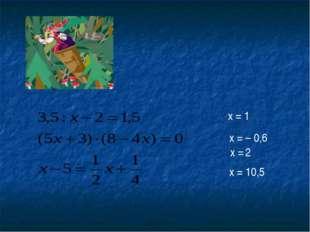 x = 1 x = – 0,6 x = 2 x = 10,5