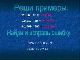 2 856 : 40 = 19 217 : 30 = 81 569 : 500 = 312600 : 800 = 39 35458 : 70 = 56 7
